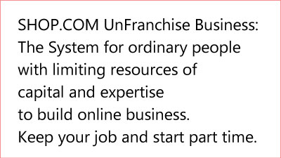SHOP.COM UnFranchise Business: The System for ordinary people with limiting resources of capital and expertise to build online business. Keep your job and start part time 7C